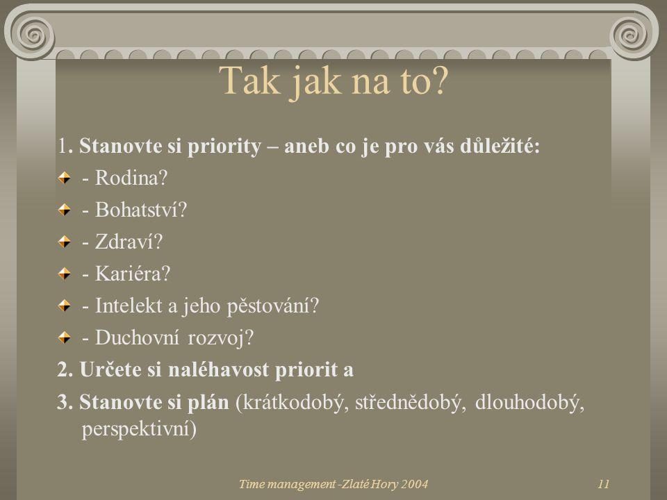 Time management -Zlaté Hory 200411 Tak jak na to? 1. Stanovte si priority – aneb co je pro vás důležité: - Rodina? - Bohatství? - Zdraví? - Kariéra? -