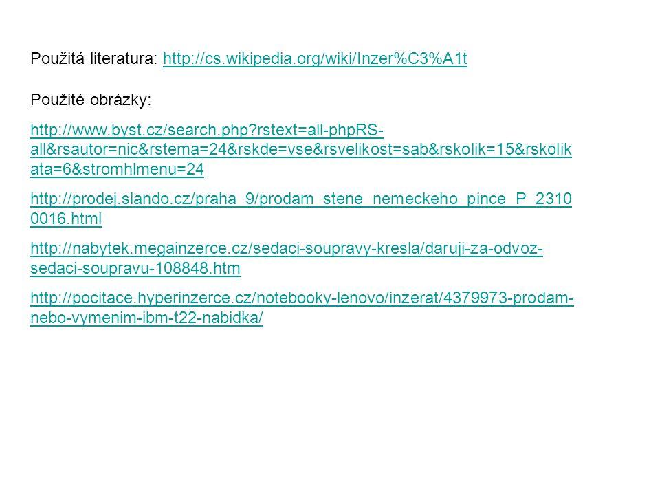 Použitá literatura: http://cs.wikipedia.org/wiki/Inzer%C3%A1thttp://cs.wikipedia.org/wiki/Inzer%C3%A1t Použité obrázky: http://www.byst.cz/search.php?rstext=all-phpRS- all&rsautor=nic&rstema=24&rskde=vse&rsvelikost=sab&rskolik=15&rskolik ata=6&stromhlmenu=24 http://prodej.slando.cz/praha_9/prodam_stene_nemeckeho_pince_P_2310 0016.html http://nabytek.megainzerce.cz/sedaci-soupravy-kresla/daruji-za-odvoz- sedaci-soupravu-108848.htm http://pocitace.hyperinzerce.cz/notebooky-lenovo/inzerat/4379973-prodam- nebo-vymenim-ibm-t22-nabidka/