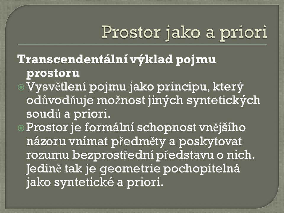 Transcendentální výklad pojmu prostoru  Vysv ě tlení pojmu jako principu, který od ů vod ň uje mo ž nost jiných syntetických soud ů a priori.  Prost