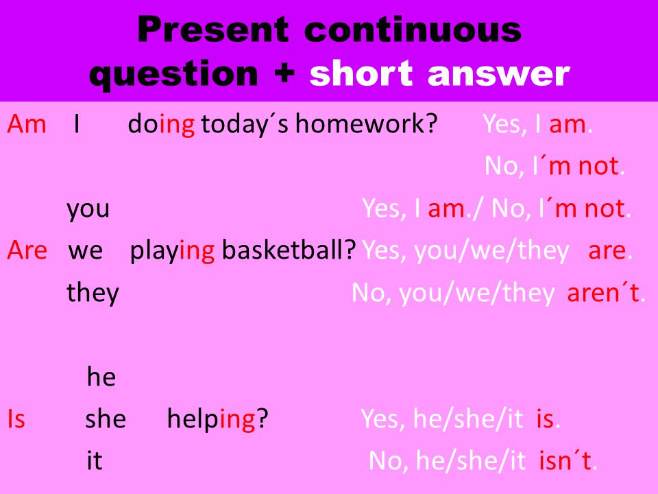 Present continuous question + short answer Am I doing today´s homework? Yes, I am. No, I´m not. you Yes, I am./ No, I´m not. Are we playing basketball