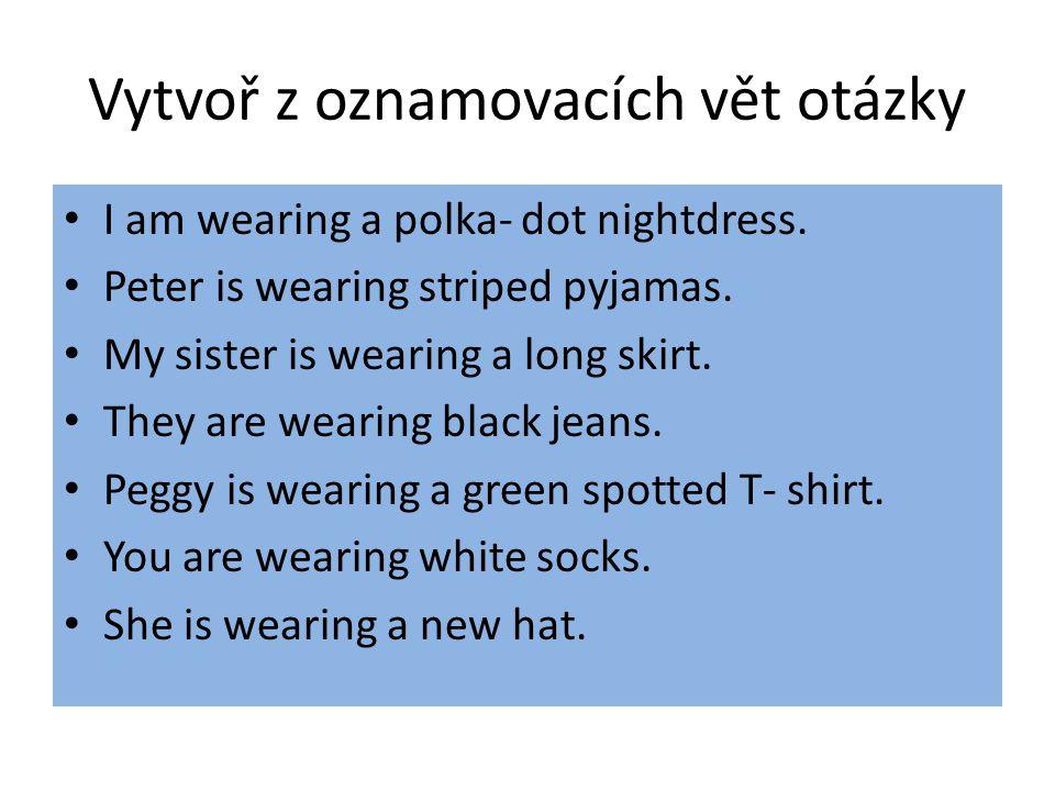 Vytvoř z oznamovacích vět otázky I am wearing a polka- dot nightdress.