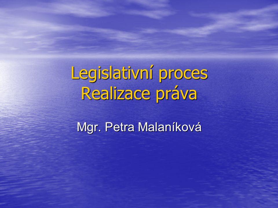 Legislativní proces Realizace práva Mgr. Petra Malaníková