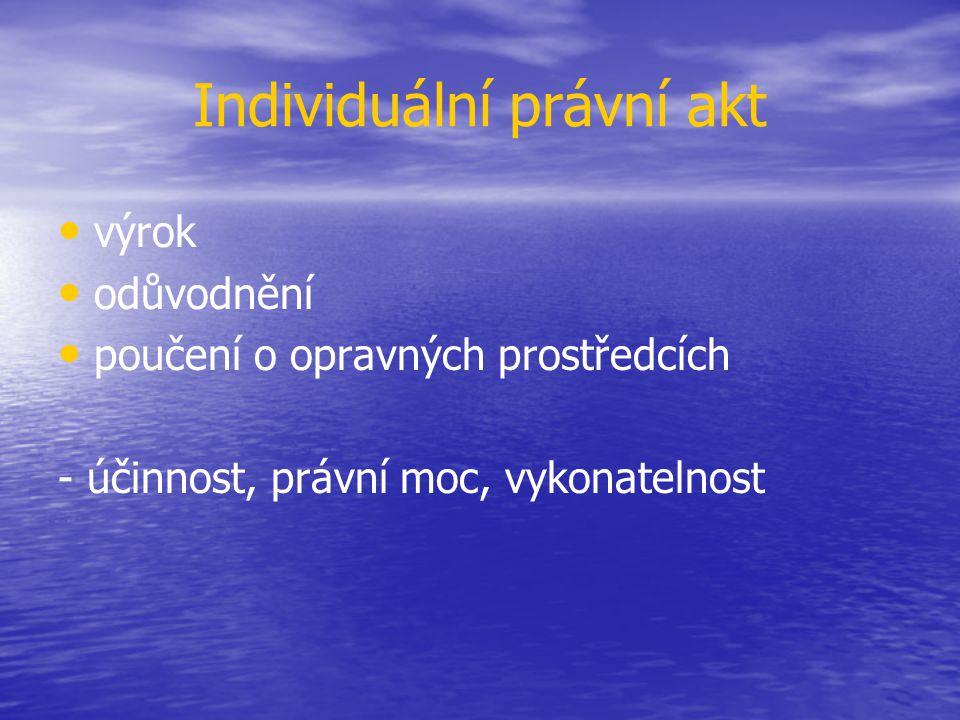 Individuální právní akt výrok odůvodnění poučení o opravných prostředcích - účinnost, právní moc, vykonatelnost