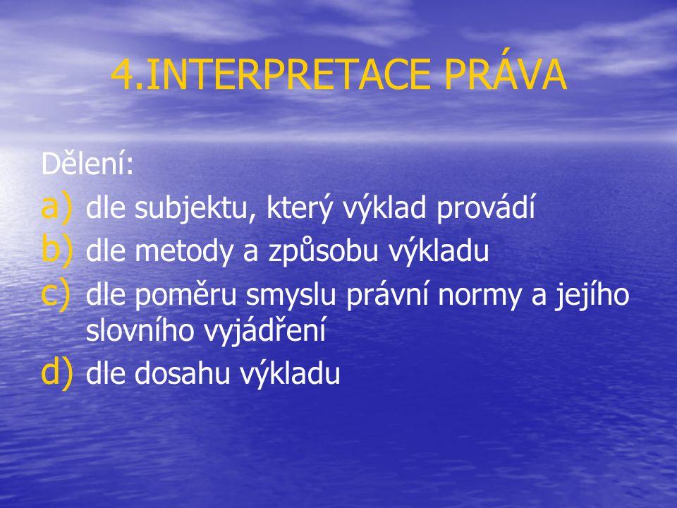4.INTERPRETACE PRÁVA Dělení: a) a) dle subjektu, který výklad provádí b) b) dle metody a způsobu výkladu c) c) dle poměru smyslu právní normy a jejího