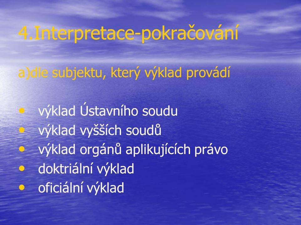 4.Interpretace-pokračování a)dle subjektu, který výklad provádí výklad Ústavního soudu výklad vyšších soudů výklad orgánů aplikujících právo doktriáln