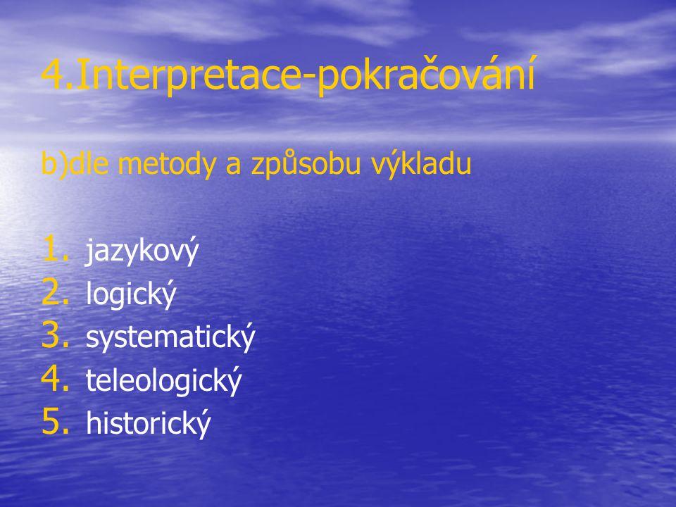 4.Interpretace-pokračování b)dle metody a způsobu výkladu 1. 1. jazykový 2. 2. logický 3. 3. systematický 4. 4. teleologický 5. 5. historický