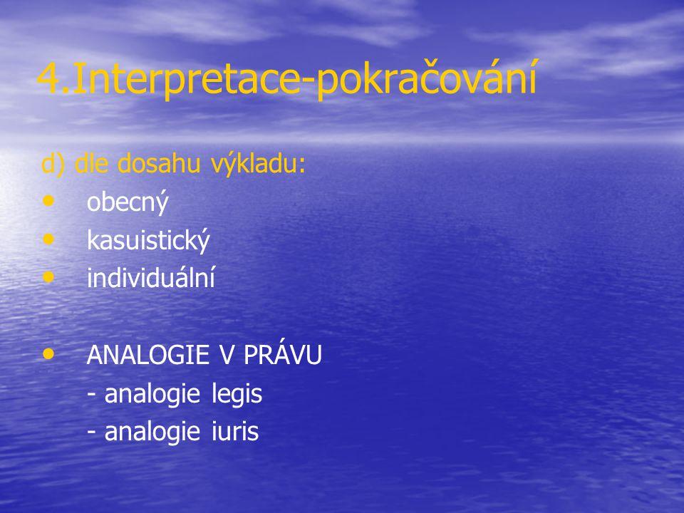 4.Interpretace-pokračování d) dle dosahu výkladu: obecný kasuistický individuální ANALOGIE V PRÁVU - analogie legis - analogie iuris