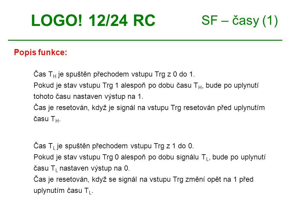 SF – časy (1) LOGO! 12/24 RC Čas T H je spuštěn přechodem vstupu Trg z 0 do 1. Pokud je stav vstupu Trg 1 alespoň po dobu času T H, bude po uplynutí t