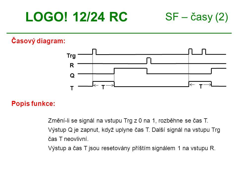 SF – časy (2) LOGO! 12/24 RC Časový diagram: Trg Q T R T T Popis funkce: Změní-li se signál na vstupu Trg z 0 na 1, rozběhne se čas T. Výstup Q je zap