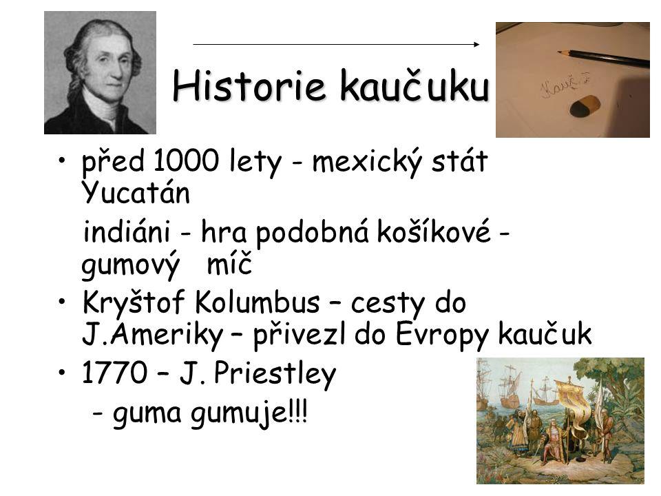 Historie kaučuku před 1000 lety - mexický stát Yucatán indiáni - hra podobná košíkové - gumový míč Kryštof Kolumbus – cesty do J.Ameriky – přivezl do Evropy kaučuk 1770 – J.