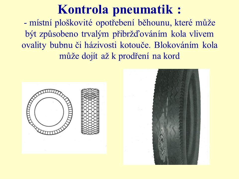 Kontrola pneumatik : - místní ploškovité opotřebení běhounu, které může být způsobeno trvalým přibržďováním kola vlivem ovality bubnu či házivosti kot