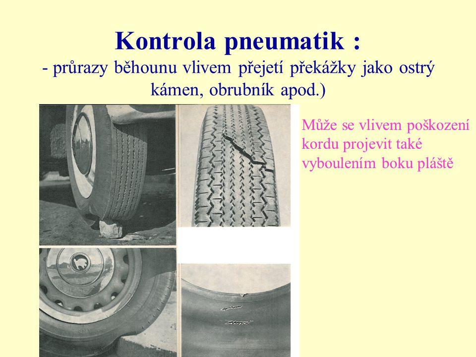 Kontrola pneumatik : - průrazy běhounu vlivem přejetí překážky jako ostrý kámen, obrubník apod.) Může se vlivem poškození kordu projevit také vyboulen