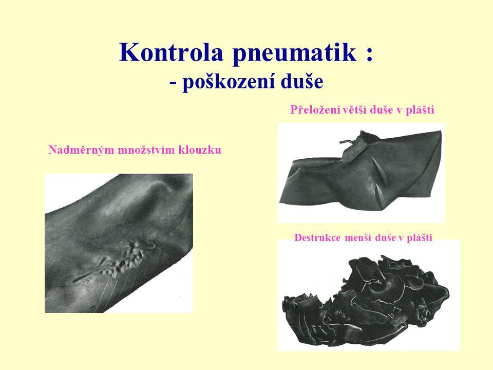 Kontrola pneumatik : - poškození duše Nadměrným množstvím klouzku Přeložení větší duše v plášti Destrukce menší duše v plášti