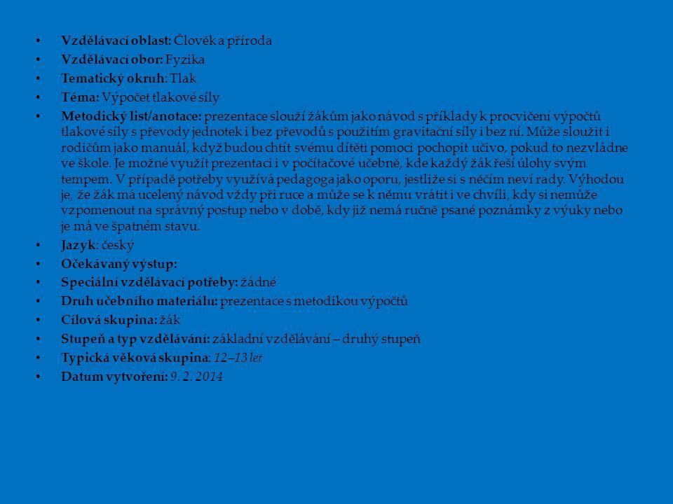 Vzdělávací oblast: Člověk a příroda Vzdělávací obor: Fyzika Tematický okruh: Tlak Téma: Výpočet tlakové síly Metodický list/anotace: prezentace slouží