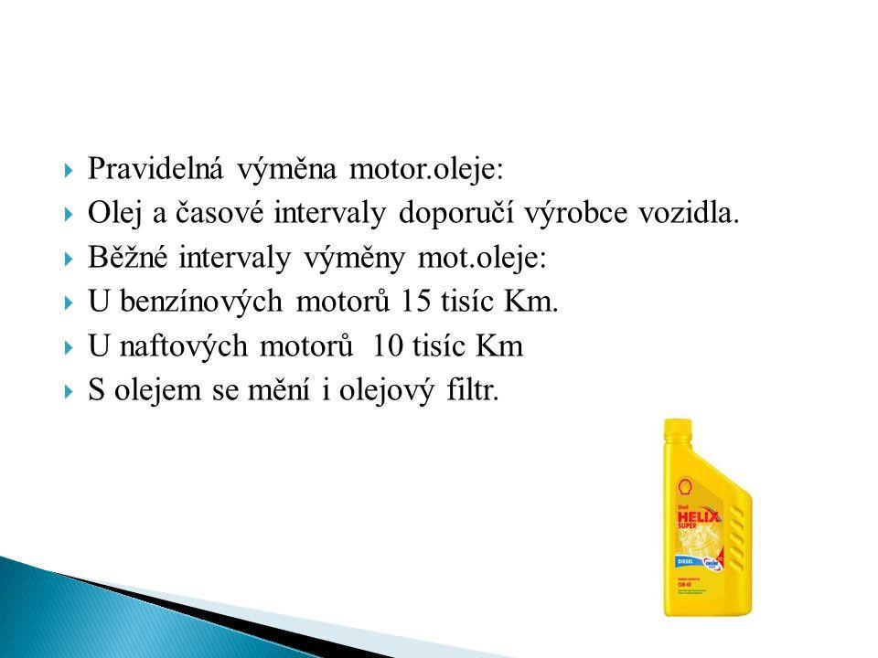  Pravidelná výměna motor.oleje:  Olej a časové intervaly doporučí výrobce vozidla.  Běžné intervaly výměny mot.oleje:  U benzínových motorů 15 tis