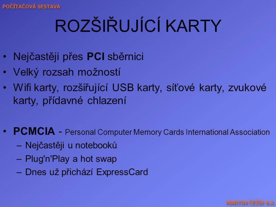 ROZŠIŘUJÍCÍ KARTY Nejčastěji přes PCI sběrnici Velký rozsah možností Wifi karty, rozšiřující USB karty, síťové karty, zvukové karty, přídavné chlazení