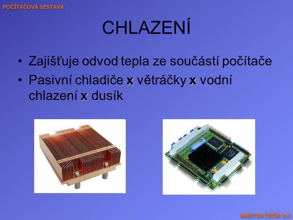 CHLAZENÍ Zajišťuje odvod tepla ze součástí počítače xx xPasivní chladiče x větráčky x vodní chlazení x dusík