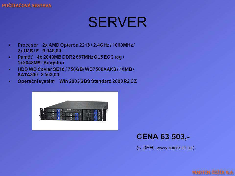 SERVER Procesor 2x AMD Opteron 2216 / 2.4GHz / 1000MHz / 2x1MB / F 9 946,00 Paměť 4x 2048MB DDR2 667MHz CL5 ECC reg / 1x2048MB / Kingston HDD WD Cavia