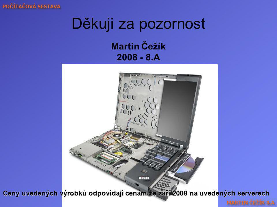 Děkuji za pozornost Martin Čežík 2008 - 8.A Ceny uvedených výrobků odpovídají cenám ze září 2008 na uvedených serverech