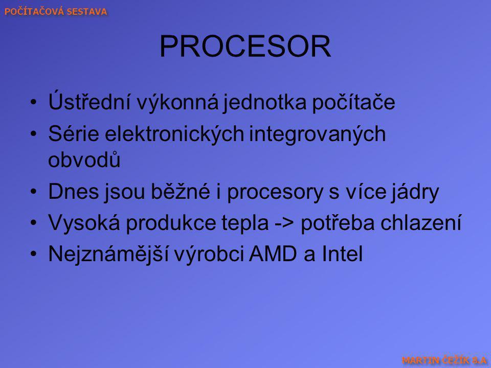 PROCESOR Ústřední výkonná jednotka počítače Série elektronických integrovaných obvodů Dnes jsou běžné i procesory s více jádry Vysoká produkce tepla -