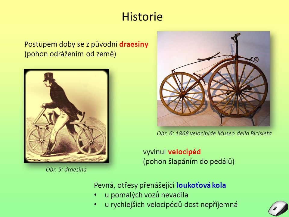 Historie Obr. 6: 1868 velocipide Museo della Bicisleta Postupem doby se z původní draesiny (pohon odrážením od země) vyvinul velocipéd (pohon šlapáním