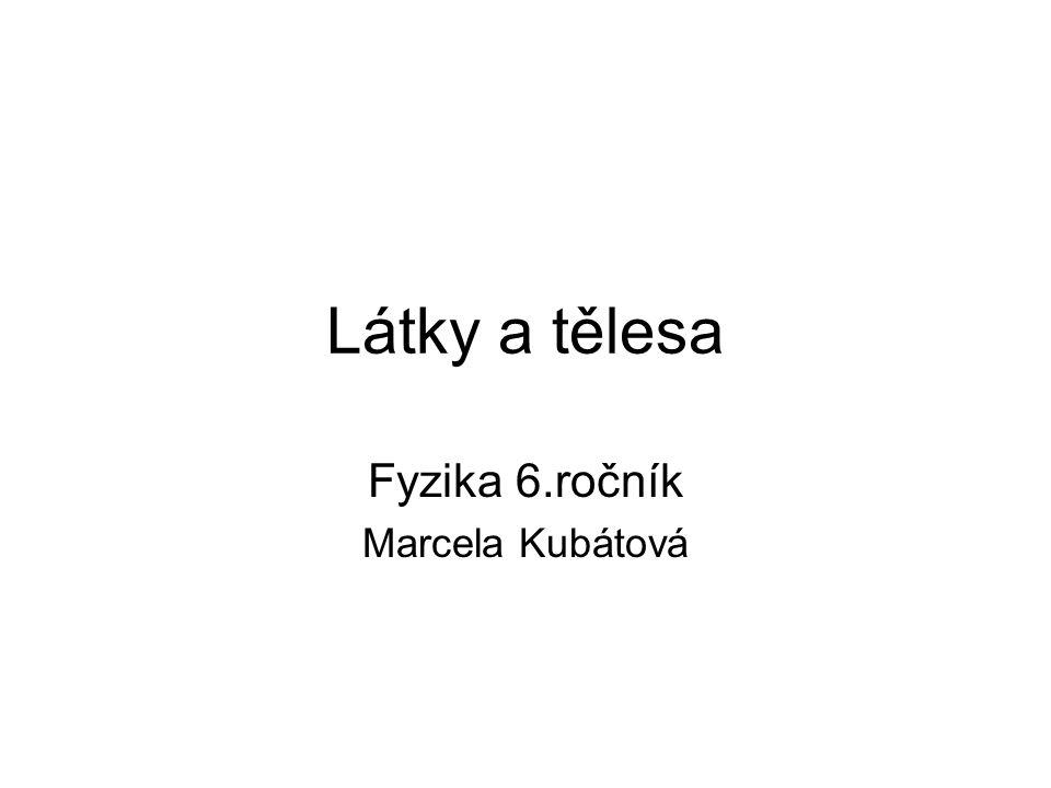 Látky a tělesa Fyzika 6.ročník Marcela Kubátová