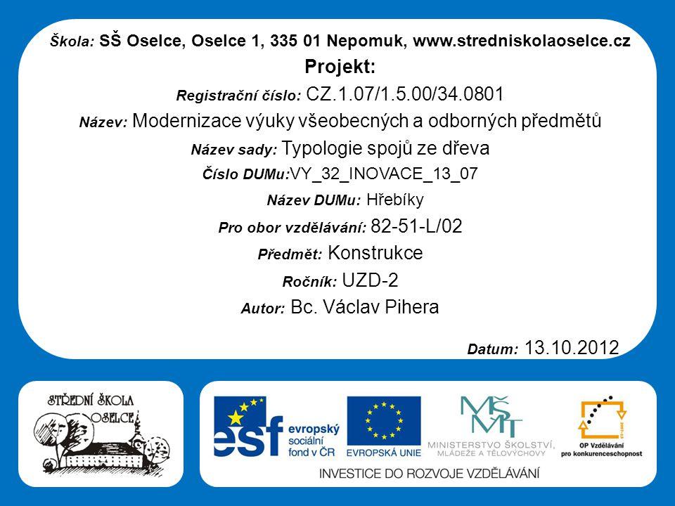 Střední škola Oselce Škola: SŠ Oselce, Oselce 1, 335 01 Nepomuk, www.stredniskolaoselce.cz Projekt: Registrační číslo: CZ.1.07/1.5.00/34.0801 Název: Modernizace výuky všeobecných a odborných předmětů Název sady: Typologie spojů ze dřeva Číslo DUMu: VY_32_INOVACE_13_07 Název DUMu: Hřebíky Pro obor vzdělávání: 82-51-L/02 Předmět: Konstrukce Ročník: UZD-2 Autor: Bc.