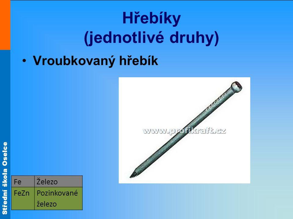 Střední škola Oselce Hřebíky (jednotlivé druhy) Vroubkovaný hřebík FeŽelezo FeZnPozinkované železo
