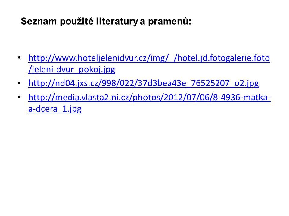 Seznam použité literatury a pramenů: http://www.hoteljelenidvur.cz/img/_/hotel.jd.fotogalerie.foto /jeleni-dvur_pokoj.jpg http://www.hoteljelenidvur.cz/img/_/hotel.jd.fotogalerie.foto /jeleni-dvur_pokoj.jpg http://nd04.jxs.cz/998/022/37d3bea43e_76525207_o2.jpg http://media.vlasta2.ni.cz/photos/2012/07/06/8-4936-matka- a-dcera_1.jpg http://media.vlasta2.ni.cz/photos/2012/07/06/8-4936-matka- a-dcera_1.jpg