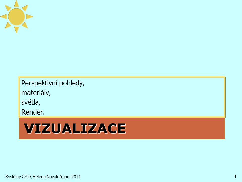 VIZUALIZACE Perspektivní pohledy, materiály, světla, Render. Systémy CAD, Helena Novotná, jaro 20141