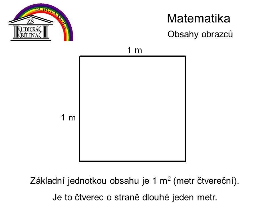 Matematika Obsahy obrazců Základní jednotkou obsahu je 1 m 2 (metr čtvereční).