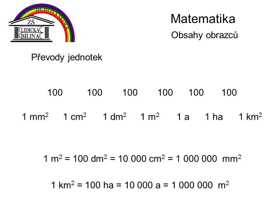 Matematika Obsahy obrazců 1 mm 2 Převody jednotek 1 m 2 = 100 dm 2 = 10 000 cm 2 = 1 000 000 mm 2 1 cm 2 1 m 2 1 a1 ha1 dm 2 1 km 2 100 1 km 2 = 100 ha = 10 000 a = 1 000 000 m 2