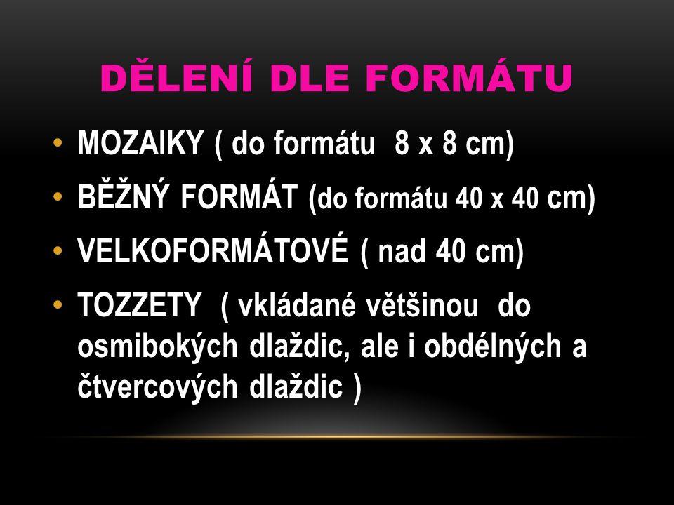 DĚLENÍ DLE FORMÁTU MOZAIKY ( do formátu 8 x 8 cm) BĚŽNÝ FORMÁT ( do formátu 40 x 40 cm) VELKOFORMÁTOVÉ ( nad 40 cm) TOZZETY ( vkládané většinou do osm