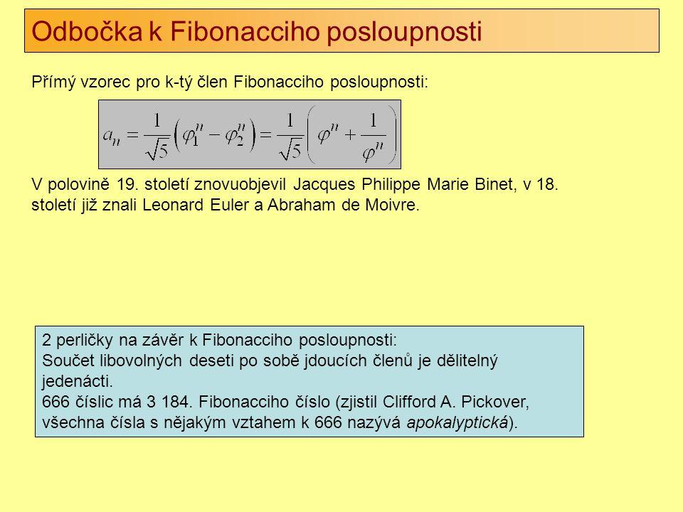 Odbočka k Fibonacciho posloupnosti Přímý vzorec pro k-tý člen Fibonacciho posloupnosti: V polovině 19. století znovuobjevil Jacques Philippe Marie Bin