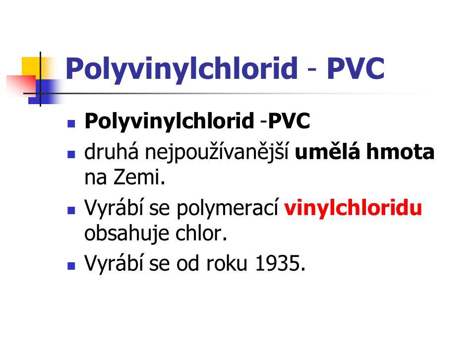 Polyvinylchlorid - PVC druhá nejpoužívanější umělá hmota na Zemi. Vyrábí se polymerací vinylchloridu obsahuje chlor. Vyrábí se od roku 1935.