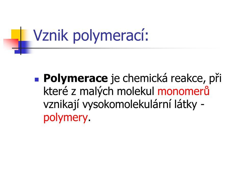 Vznik polymerací: Polymerace je chemická reakce, při které z malých molekul monomerů vznikají vysokomolekulární látky - polymery.