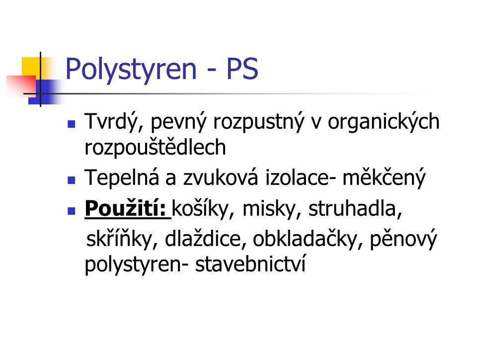 Polystyren - PS Tvrdý, pevný rozpustný v organických rozpouštědlech Tepelná a zvuková izolace- měkčený Použití: košíky, misky, struhadla, skříňky, dla