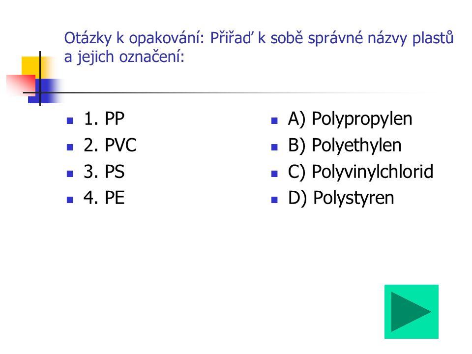 Otázky k opakování: Přiřaď k sobě správné názvy plastů a jejich označení: 1. PP 2. PVC 3. PS 4. PE A) Polypropylen B) Polyethylen C) Polyvinylchlorid