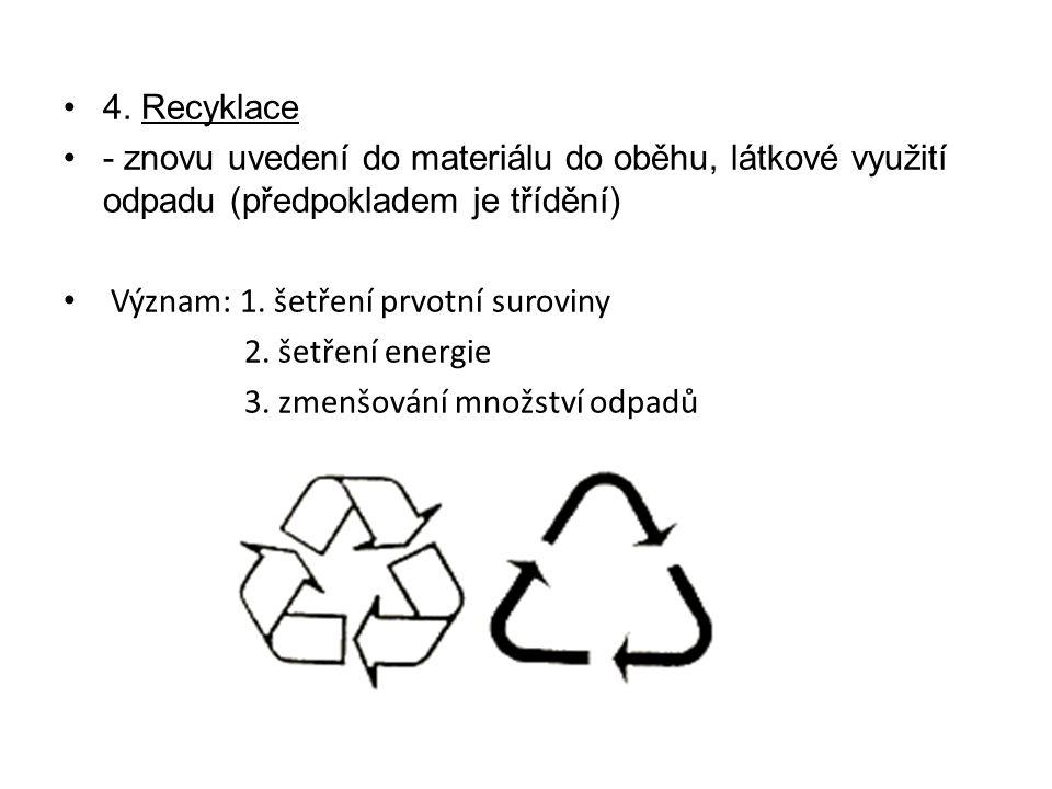 4. Recyklace - znovu uvedení do materiálu do oběhu, látkové využití odpadu (předpokladem je třídění) Význam: 1. šetření prvotní suroviny 2. šetření en