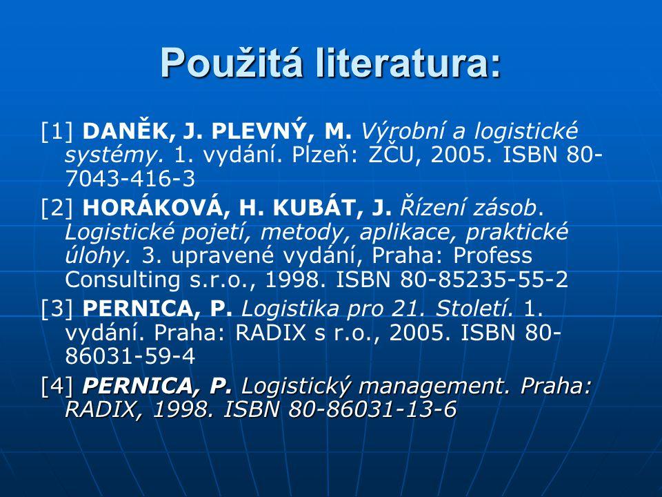 Použitá literatura: [1] DANĚK, J. PLEVNÝ, M. Výrobní a logistické systémy. 1. vydání. Plzeň: ZČU, 2005. ISBN 80- 7043-416-3 [2] HORÁKOVÁ, H. KUBÁT, J.