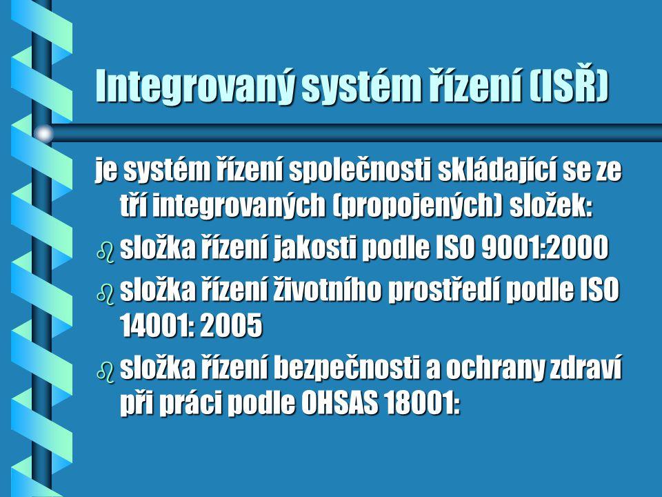 Integrovaný systém řízení (ISŘ) je systém řízení společnosti skládající se ze tří integrovaných (propojených) složek: b složka řízení jakosti podle ISO 9001:2000 b složka řízení životního prostředí podle ISO 14001: 2005 b složka řízení bezpečnosti a ochrany zdraví při práci podle OHSAS 18001: