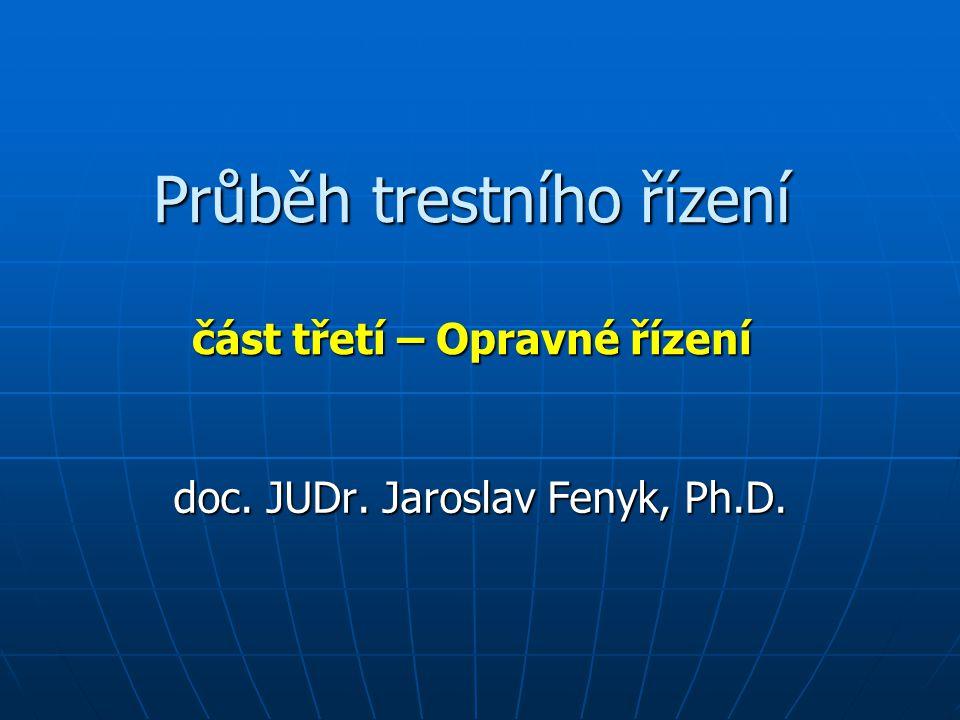 Průběh trestního řízení část třetí – Opravné řízení doc. JUDr. Jaroslav Fenyk, Ph.D.