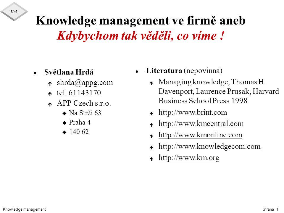 Knowledge management KM Strana 2 Osnova l Knowledge management – obecně é Cyklus řízení projektu é KM obecně é KM – struktura, obsah, formy, organizace l Správa Knowledge managementu é Jak může být KM procesně podpořen é Správa procesů é CA Process a Project Continuum l Knowledge management – konkrétně é Možná struktura komponent KM é SW podpora komponent é KM jako podpora životního cyklu projektu é Měření vyspělosti procesů - CMM