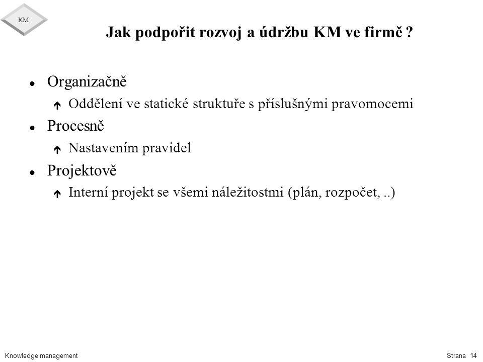 Knowledge management KM Strana 14 Jak podpořit rozvoj a údržbu KM ve firmě ? l Organizačně é Oddělení ve statické struktuře s příslušnými pravomocemi