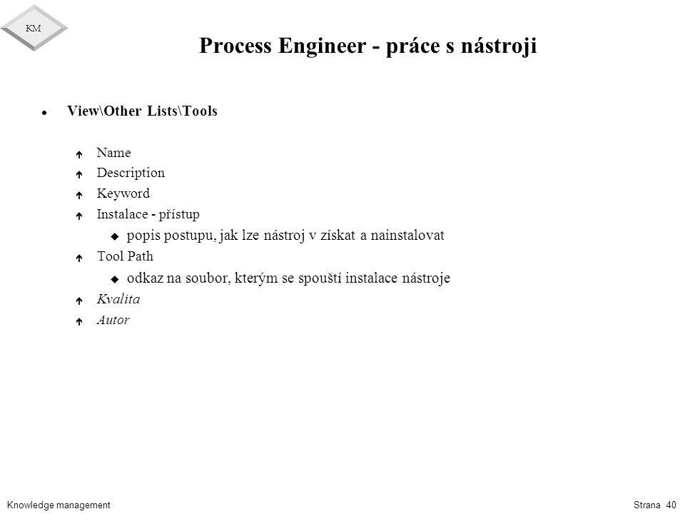 Knowledge management KM Strana 40 Process Engineer - práce s nástroji l View\Other Lists\Tools é Name é Description é Keyword é Instalace - přístup u