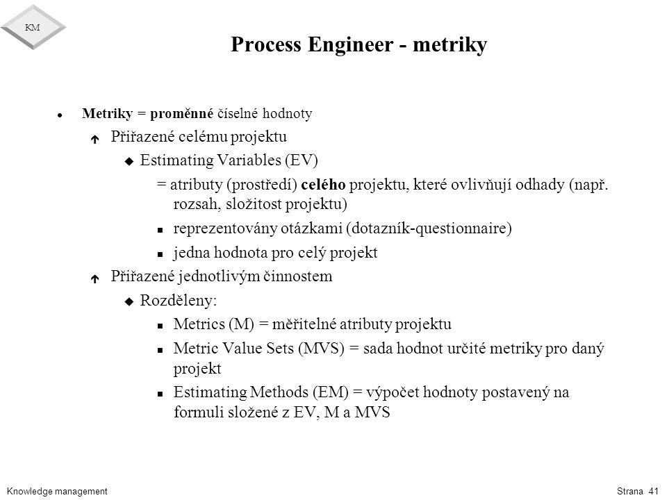 Knowledge management KM Strana 41 Process Engineer - metriky l Metriky = proměnné číselné hodnoty é Přiřazené celému projektu u Estimating Variables (