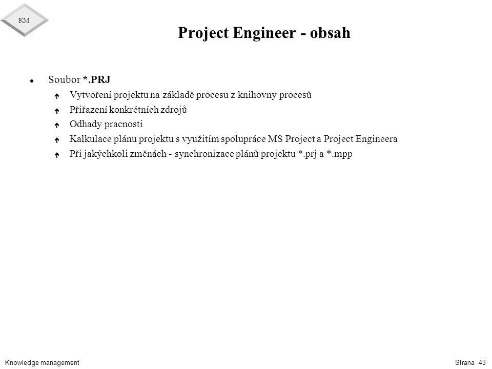 Knowledge management KM Strana 43 Project Engineer - obsah l Soubor *.PRJ é Vytvoření projektu na základě procesu z knihovny procesů é Přiřazení konkr