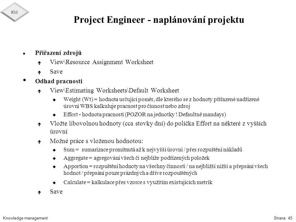 Knowledge management KM Strana 45 Project Engineer - naplánování projektu l Přiřazení zdrojů é View\Resource Assignment Worksheet é Save Odhad pracnos