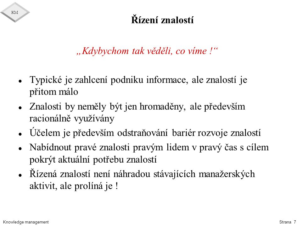 """Knowledge management KM Strana 7 Řízení znalostí """"Kdybychom tak věděli, co víme !"""" l Typické je zahlcení podniku informace, ale znalostí je přitom mál"""