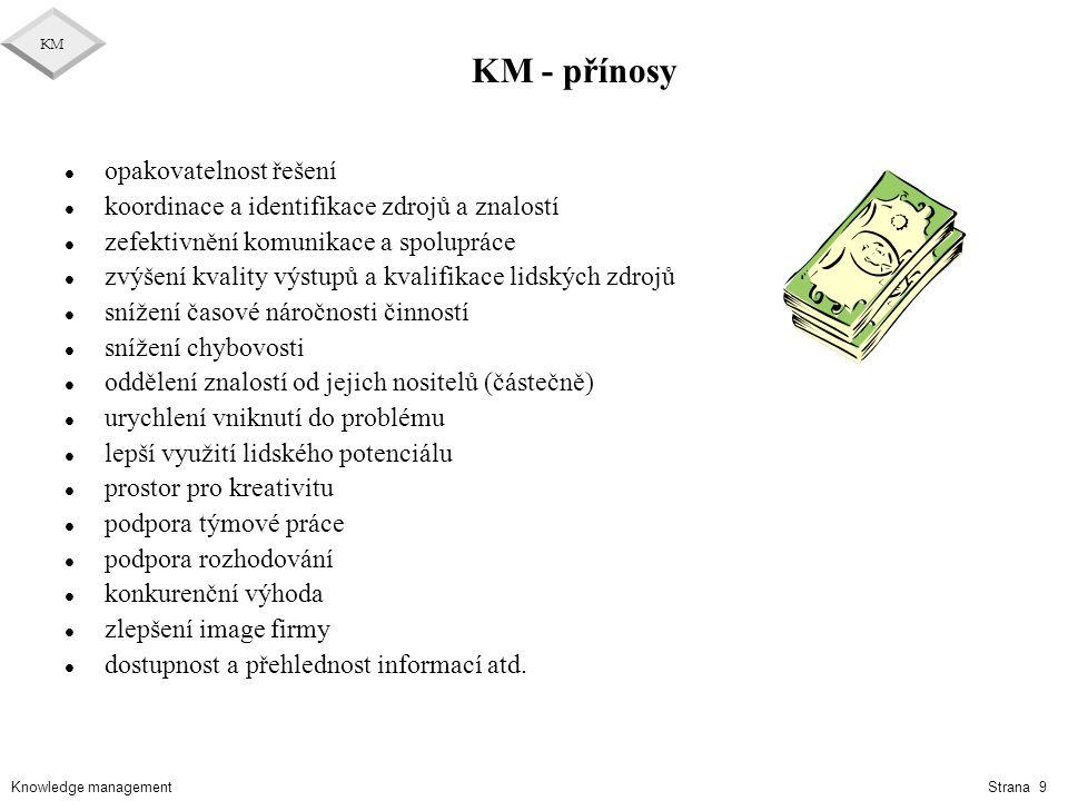 """Knowledge management KM Strana 10 Cíle a kroky budování KM l 4 typy cílů KM é Tvorba knihovny znalostí é Vybudovat prostředí znalostí é Jednodušší přístup ke znalostem é Spravování znalostí jako aktiva l Kroky budování KM é Tvorba strategie KM v souladu s cíli podniku é Příprava na změnu (změna kultury, exekutivní podpora, ukázat """"jak výhodné je sdílet , pravidla,..) é Integrovat KM do klíčových procesů podniku é Definovat klíčové rysy KM é Nadefinovat stavební bloky a potřebnou funkčnost é Zpřístupnit znalosti lidem é Stanovit metody pro měření přínosů KM"""